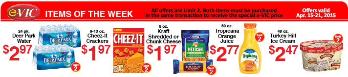 e-VIC Items of the Week, ALL limit 2 with VIC Card – 24pk Deer Park Water:  e-VIC Member Price – $2.97;  9-13oz Cheez-It Crackers: eVIC Member Price – $1.97; 8oz Kraft Shredded or Chunk Cheese: eVIC Member Price – $1.97; 59oz Tropicana Orange Juice: eVIC Member Price – $2.77; 48oz. Turkey Hill Ice Cream: eVIC Member Price - $2.47