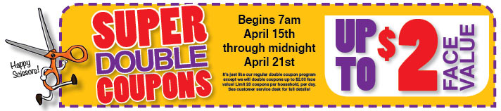 Double Coupons up to $2 face value. Begins 7am on April 15 through midnight on April 21.