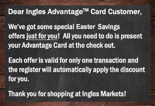 We've got Easter offers just for you. Show your Advantage Card at checkout and the register will automatically apply the discount for you