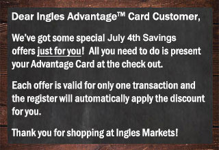 We've got July 4th offers just for you. Show your Advantage Card at checkout and the register will automatically apply the discount for you
