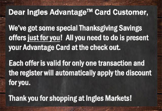 We've got Thanksgiving offers just for you. Show your Advantage Card at checkout and the register will automatically apply the discount for you