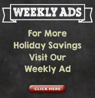 For More Holiday Savings, Visit our Weekly Ad.